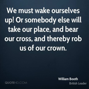 William Booth - We must wake ourselves up! Or somebody else will take our place, and bear our cross, and thereby rob us of our crown.
