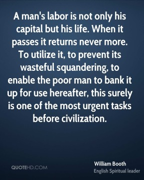 William Booth  - A man's labor is not only his capital but his life. When it passes it returns never more. To utilize it, to prevent its wasteful squandering, to enable the poor man to bank it up for use hereafter, this surely is one of the most urgent tasks before civilization.