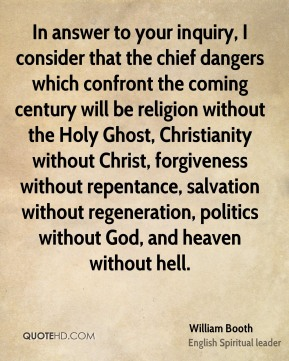 William Booth  - In answer to your inquiry, I consider that the chief dangers which confront the coming century will be religion without the Holy Ghost, Christianity without Christ, forgiveness without repentance, salvation without regeneration, politics without God, and heaven without hell.