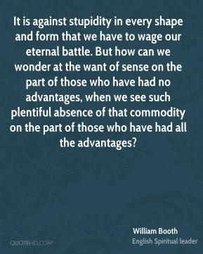 It is against stupidity in every shape and form that we have to wage our eternal battle. But how can we wonder at the want of sense on the part of those who have had no advantages, when we see such plentiful absence of that commodity on the part of those who have had all the advantages?