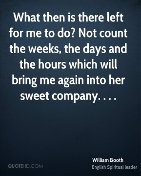 What then is there left for me to do? Not count the weeks, the days and the hours which will bring me again into her sweet company. . . .