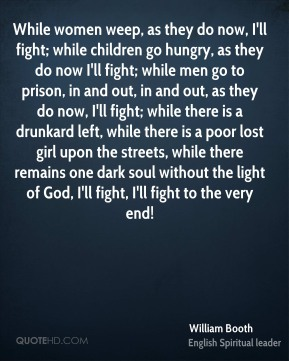 William Booth  - While women weep, as they do now, I'll fight; while children go hungry, as they do now I'll fight; while men go to prison, in and out, in and out, as they do now, I'll fight; while there is a drunkard left, while there is a poor lost girl upon the streets, while there remains one dark soul without the light of God, I'll fight, I'll fight to the very end!