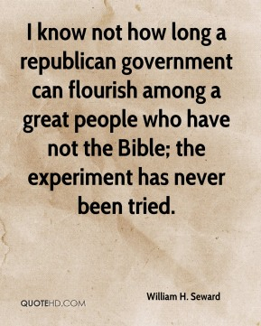 William H. Seward  - I know not how long a republican government can flourish among a great people who have not the Bible; the experiment has never been tried.