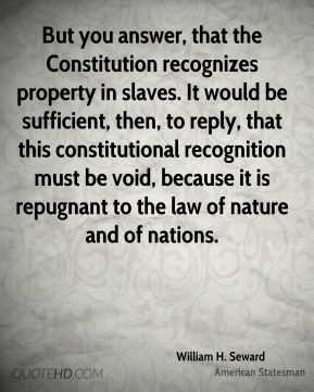 William H. Seward - But you answer, that the Constitution recognizes property in slaves. It would be sufficient, then, to reply, that this constitutional recognition must be void, because it is repugnant to the law of nature and of nations.