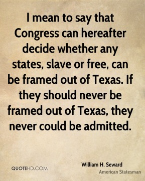 I mean to say that Congress can hereafter decide whether any states, slave or free, can be framed out of Texas. If they should never be framed out of Texas, they never could be admitted.