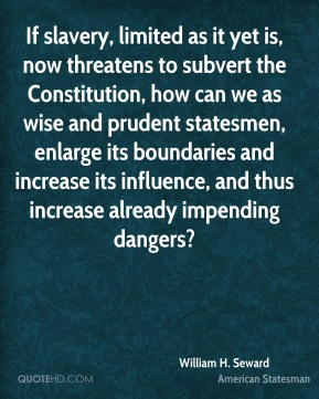 If slavery, limited as it yet is, now threatens to subvert the Constitution, how can we as wise and prudent statesmen, enlarge its boundaries and increase its influence, and thus increase already impending dangers?