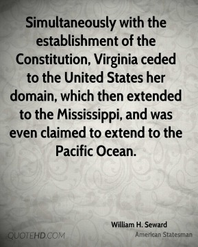 Simultaneously with the establishment of the Constitution, Virginia ceded to the United States her domain, which then extended to the Mississippi, and was even claimed to extend to the Pacific Ocean.