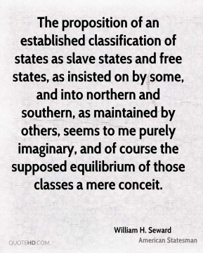 The proposition of an established classification of states as slave states and free states, as insisted on by some, and into northern and southern, as maintained by others, seems to me purely imaginary, and of course the supposed equilibrium of those classes a mere conceit.