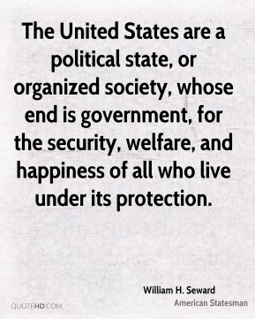 William H. Seward - The United States are a political state, or organized society, whose end is government, for the security, welfare, and happiness of all who live under its protection.