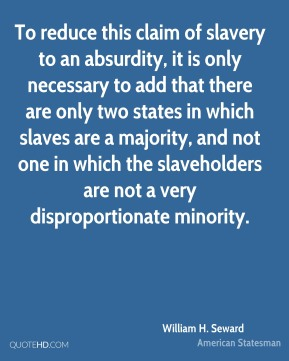 William H. Seward - To reduce this claim of slavery to an absurdity, it is only necessary to add that there are only two states in which slaves are a majority, and not one in which the slaveholders are not a very disproportionate minority.