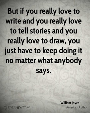 But if you really love to write and you really love to tell stories and you really love to draw, you just have to keep doing it no matter what anybody says.