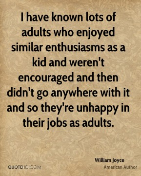 William Joyce - I have known lots of adults who enjoyed similar enthusiasms as a kid and weren't encouraged and then didn't go anywhere with it and so they're unhappy in their jobs as adults.