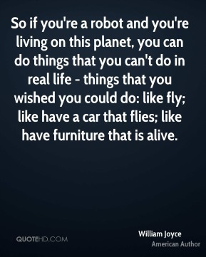 So if you're a robot and you're living on this planet, you can do things that you can't do in real life - things that you wished you could do: like fly; like have a car that flies; like have furniture that is alive.