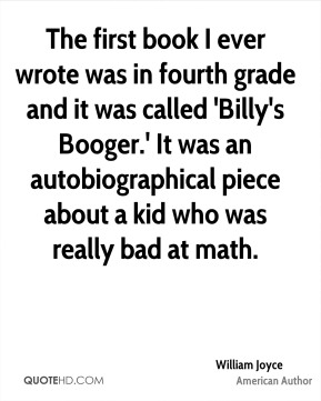 William Joyce - The first book I ever wrote was in fourth grade and it was called 'Billy's Booger.' It was an autobiographical piece about a kid who was really bad at math.