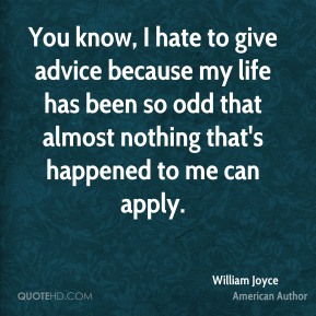You know, I hate to give advice because my life has been so odd that almost nothing that's happened to me can apply.