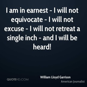 William Lloyd Garrison - I am in earnest - I will not equivocate - I will not excuse - I will not retreat a single inch - and I will be heard!