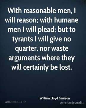 William Lloyd Garrison - With reasonable men, I will reason; with humane men I will plead; but to tyrants I will give no quarter, nor waste arguments where they will certainly be lost.