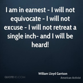 I am in earnest - I will not equivocate - I will not excuse - I will not retreat a single inch- and I will be heard!