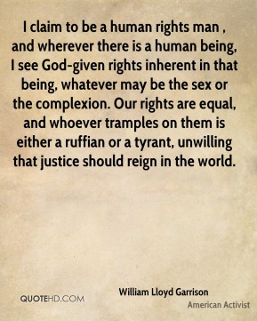 William Lloyd Garrison  - I claim to be a human rights man , and wherever there is a human being, I see God-given rights inherent in that being, whatever may be the sex or the complexion. Our rights are equal, and whoever tramples on them is either a ruffian or a tyrant, unwilling that justice should reign in the world.