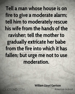 Tell a man whose house is on fire to give a moderate alarm; tell him to moderately rescue his wife from the hands of the ravisher; tell the mother to gradually extricate her babe from the fire into which it has fallen; but urge me not to use moderation.