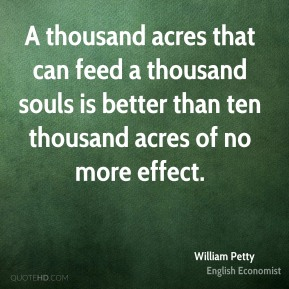 William Petty - A thousand acres that can feed a thousand souls is better than ten thousand acres of no more effect.