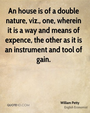 An house is of a double nature, viz., one, wherein it is a way and means of expence, the other as it is an instrument and tool of gain.
