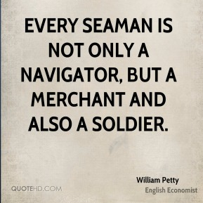 William Petty - Every seaman is not only a navigator, but a merchant and also a soldier.