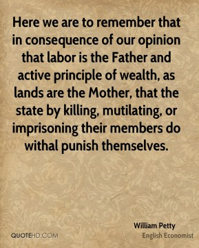 William Petty - Here we are to remember that in consequence of our opinion that labor is the Father and active principle of wealth, as lands are the Mother, that the state by killing, mutilating, or imprisoning their members do withal punish themselves.