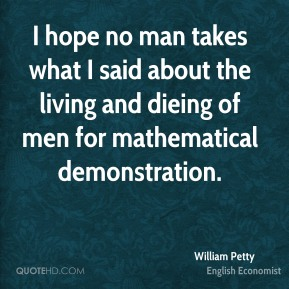 William Petty - I hope no man takes what I said about the living and dieing of men for mathematical demonstration.