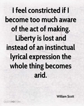 William Scott - I feel constricted if I become too much aware of the act of making. Liberty is lost and instead of an instinctual lyrical expression the whole thing becomes arid.