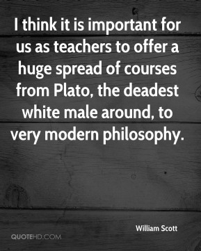 William Scott  - I think it is important for us as teachers to offer a huge spread of courses from Plato, the deadest white male around, to very modern philosophy.