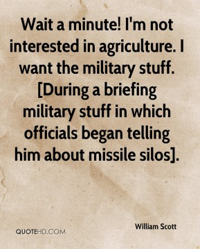 William Scott  - Wait a minute! I'm not interested in agriculture. I want the military stuff. [During a briefing military stuff in which officials began telling him about missile silos].