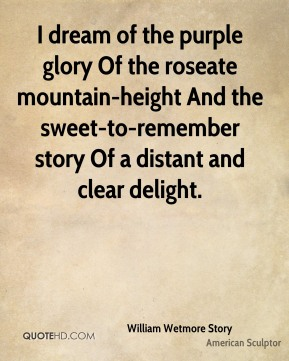 William Wetmore Story  - I dream of the purple glory Of the roseate mountain-height And the sweet-to-remember story Of a distant and clear delight.