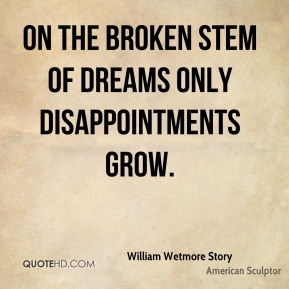 William Wetmore Story  - On the broken stem of dreams Only disappointments grow.