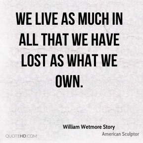 William Wetmore Story  - We live as much in all that we have lost As what we own.