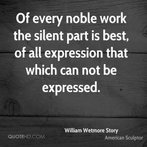 William Wetmore Story - Of every noble work the silent part is best, of all expression that which can not be expressed.