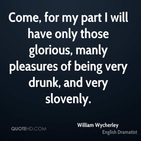 William Wycherley - Come, for my part I will have only those glorious, manly pleasures of being very drunk, and very slovenly.
