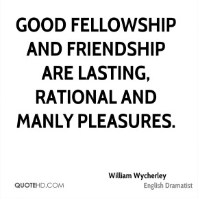 William Wycherley - Good fellowship and friendship are lasting, rational and manly pleasures.