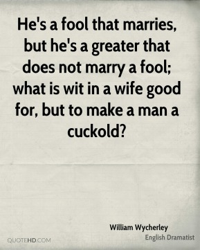 William Wycherley - He's a fool that marries, but he's a greater that does not marry a fool; what is wit in a wife good for, but to make a man a cuckold?