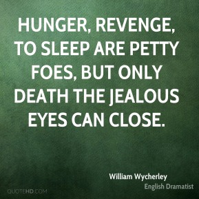 William Wycherley - Hunger, revenge, to sleep are petty foes, But only death the jealous eyes can close.