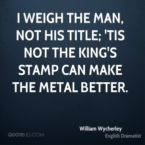 William Wycherley - I weigh the man, not his title; 'tis not the king's stamp can make the metal better.