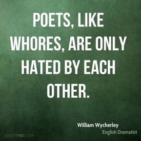 William Wycherley - Poets, like whores, are only hated by each other.