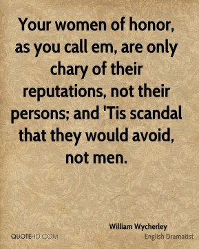 William Wycherley - Your women of honor, as you call em, are only chary of their reputations, not their persons; and 'Tis scandal that they would avoid, not men.