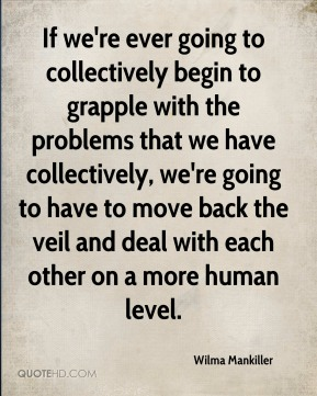 Wilma Mankiller  - If we're ever going to collectively begin to grapple with the problems that we have collectively, we're going to have to move back the veil and deal with each other on a more human level.
