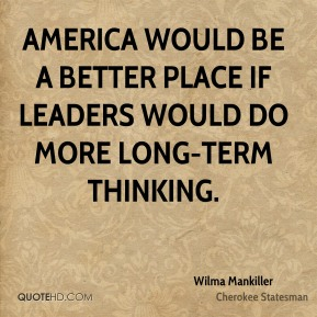 Wilma Mankiller - America would be a better place if leaders would do more long-term thinking.