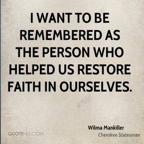 Wilma Mankiller - I want to be remembered as the person who helped us restore faith in ourselves.