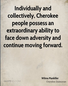 Wilma Mankiller - Individually and collectively, Cherokee people possess an extraordinary ability to face down adversity and continue moving forward.