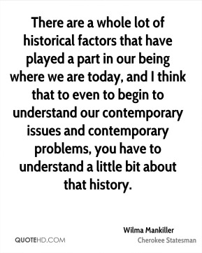 Wilma Mankiller - There are a whole lot of historical factors that have played a part in our being where we are today, and I think that to even to begin to understand our contemporary issues and contemporary problems, you have to understand a little bit about that history.