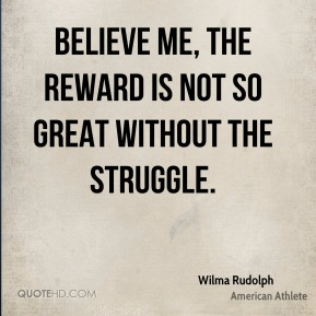 Wilma Rudolph - Believe me, the reward is not so great without the struggle.
