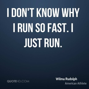 I don't know why I run so fast. I just run.